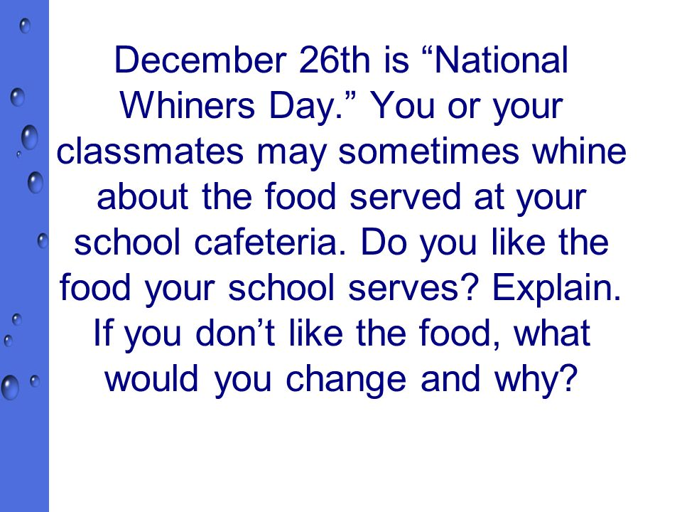 December 26th is National Whiners Day. You or your classmates may sometimes whine about the food served at your school cafeteria.