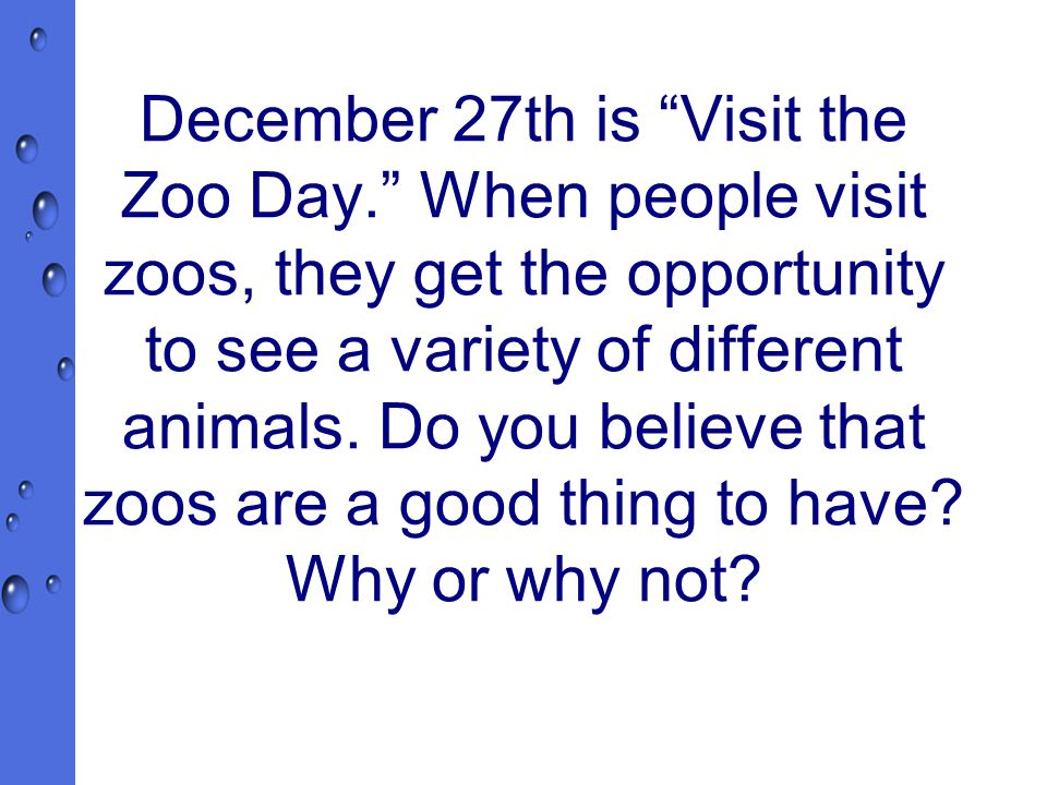 December 27th is Visit the Zoo Day. When people visit zoos, they get the opportunity to see a variety of different animals.