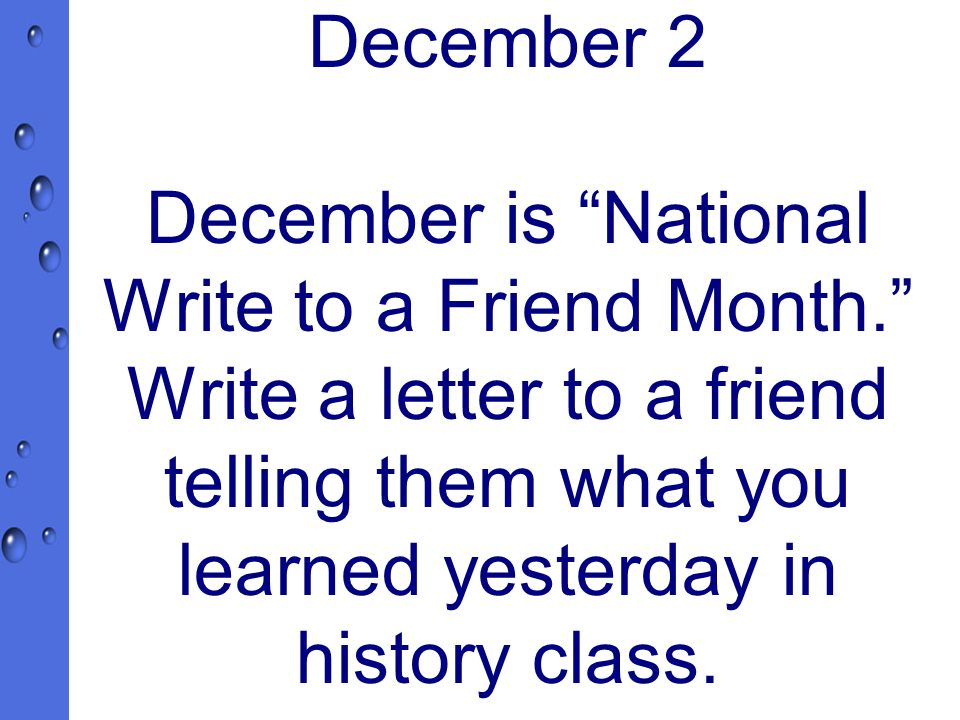 December 2 December is National Write to a Friend Month. Write a letter to a friend telling them what you learned yesterday in history class.