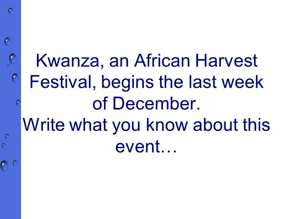 Kwanza, an African Harvest Festival, begins the last week of December.