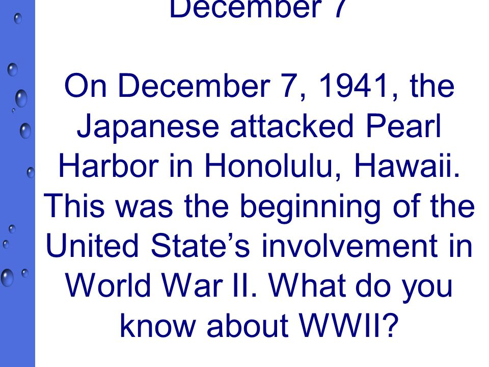 December 7 On December 7, 1941, the Japanese attacked Pearl Harbor in Honolulu, Hawaii.