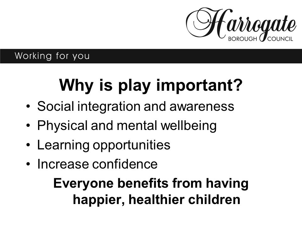 Why is play important? Social integration and awareness Physical and mental wellbeing Learning opportunities Increase confidence Everyone benefits fro