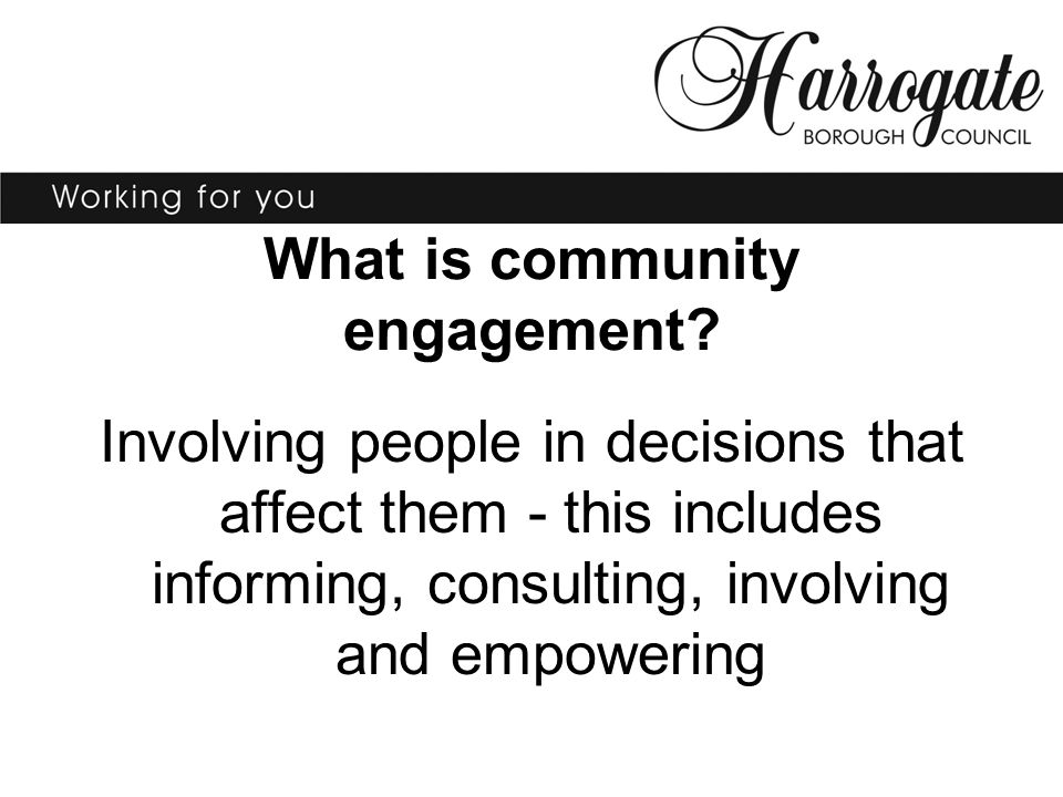 What is community engagement? Involving people in decisions that affect them - this includes informing, consulting, involving and empowering