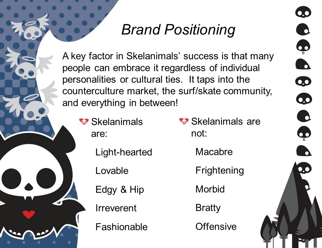 Brand Positioning Skelanimals are: Light-hearted Lovable Edgy & Hip Irreverent Fashionable Skelanimals are not: Macabre Frightening Morbid Bratty Offensive A key factor in Skelanimals' success is that many people can embrace it regardless of individual personalities or cultural ties.