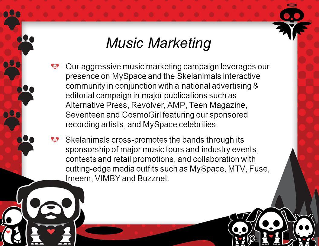 Music Marketing Our aggressive music marketing campaign leverages our presence on MySpace and the Skelanimals interactive community in conjunction with a national advertising & editorial campaign in major publications such as Alternative Press, Revolver, AMP, Teen Magazine, Seventeen and CosmoGirl featuring our sponsored recording artists, and MySpace celebrities.