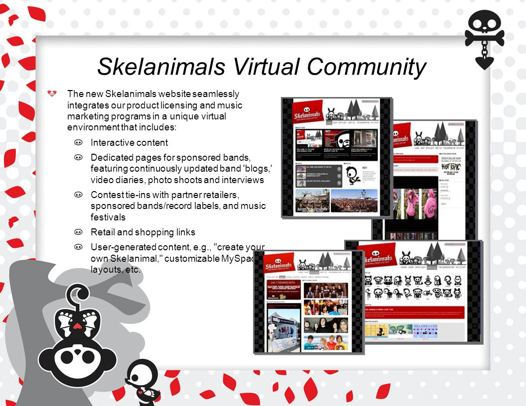 Skelanimals Virtual Community The new Skelanimals website seamlessly integrates our product licensing and music marketing programs in a unique virtual environment that includes: Interactive content Dedicated pages for sponsored bands, featuring continuously updated band blogs, video diaries, photo shoots and interviews Contest tie-ins with partner retailers, sponsored bands/record labels, and music festivals Retail and shopping links User-generated content, e.g., create your own Skelanimal, customizable MySpace layouts, etc.