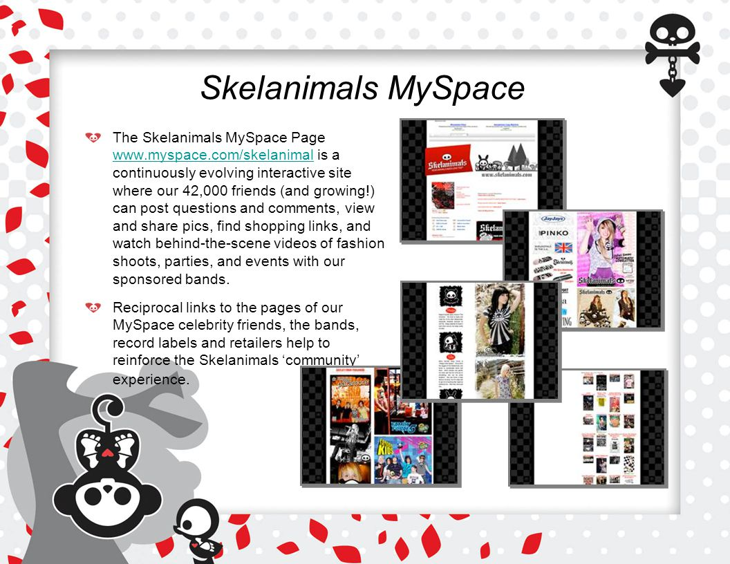 Skelanimals MySpace The Skelanimals MySpace Page www.myspace.com/skelanimal is a continuously evolving interactive site where our 42,000 friends (and growing!) can post questions and comments, view and share pics, find shopping links, and watch behind-the-scene videos of fashion shoots, parties, and events with our sponsored bands.