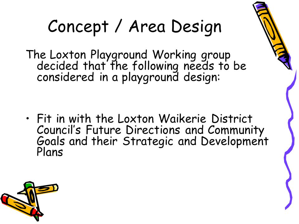 Concept / Area Design The Loxton Playground Working group decided that the following needs to be considered in a playground design: Fit in with the Loxton Waikerie District Council's Future Directions and Community Goals and their Strategic and Development Plans