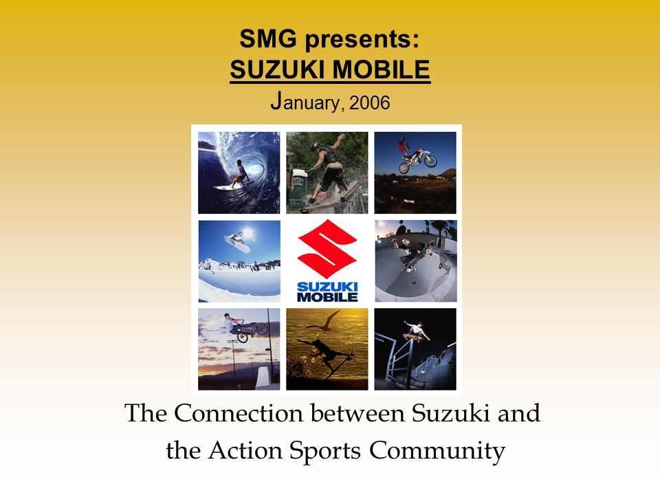 SMG presents: SUZUKI MOBILE J anuary, 2006 The Connection between Suzuki and the Action Sports Community