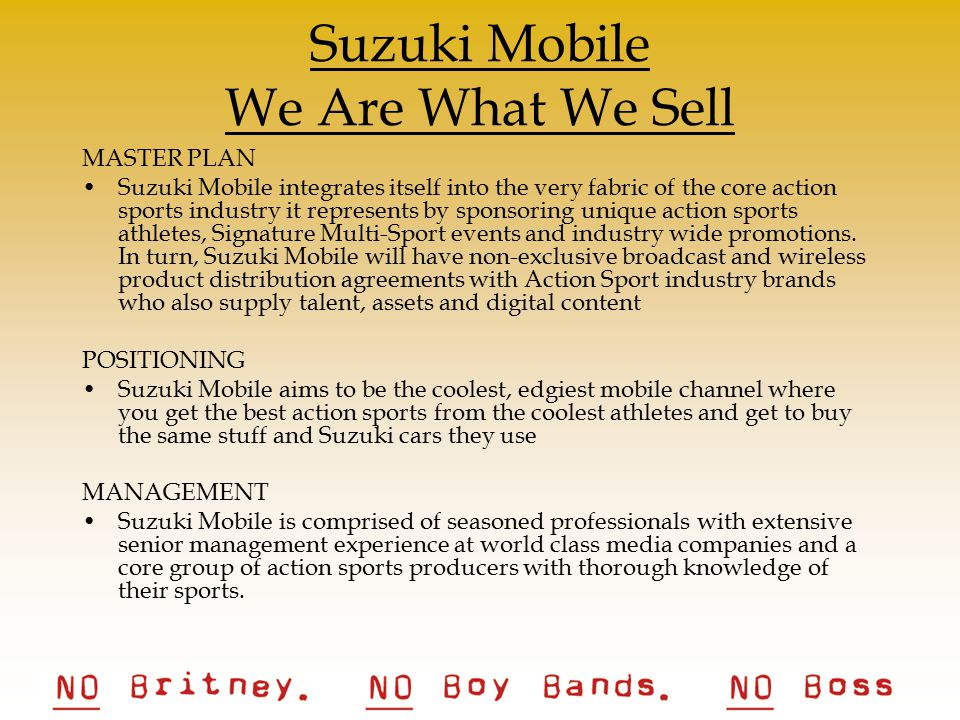 Suzuki Mobile We Are What We Sell MASTER PLAN Suzuki Mobile integrates itself into the very fabric of the core action sports industry it represents by sponsoring unique action sports athletes, Signature Multi-Sport events and industry wide promotions.