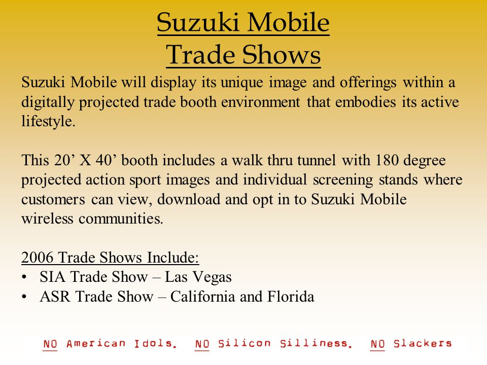 Suzuki Mobile Trade Shows Suzuki Mobile will display its unique image and offerings within a digitally projected trade booth environment that embodies its active lifestyle.