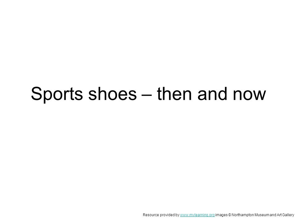 Sports shoes – then and now Resource provided by www.mylearning.org images © Northampton Museum and Art Gallerywww.mylearning.org