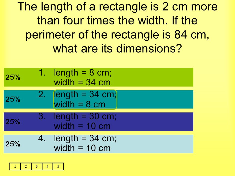The length of a rectangle is 2 cm more than four times the width. If the perimeter of the rectangle is 84 cm, what are its dimensions? 12345 1.length