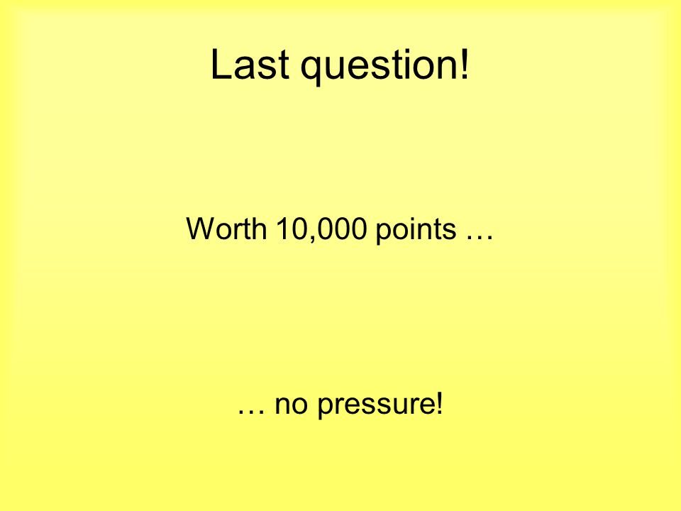 Last question! Worth 10,000 points … … no pressure!