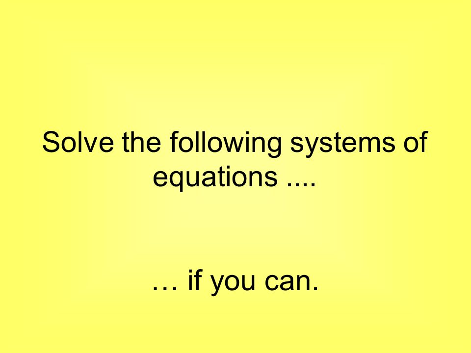 Solve the following systems of equations.... … if you can.