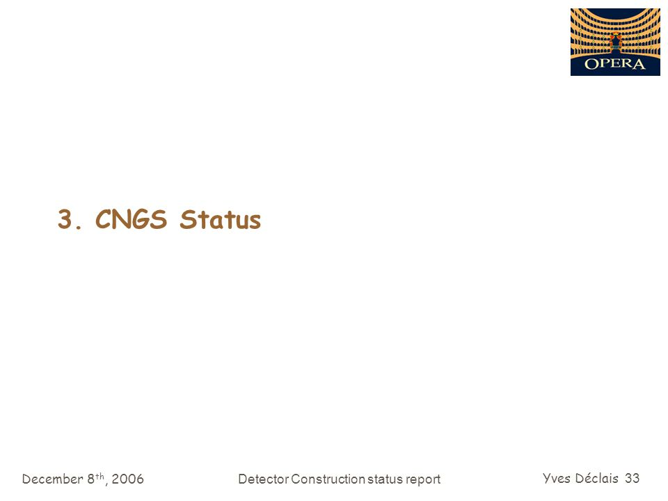 December 8 th, 2006Detector Construction status report Yves Déclais 33 3. CNGS Status