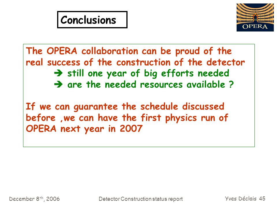 December 8 th, 2006Detector Construction status report Yves Déclais 45 Conclusions The OPERA collaboration can be proud of the real success of the construction of the detector  still one year of big efforts needed  are the needed resources available .