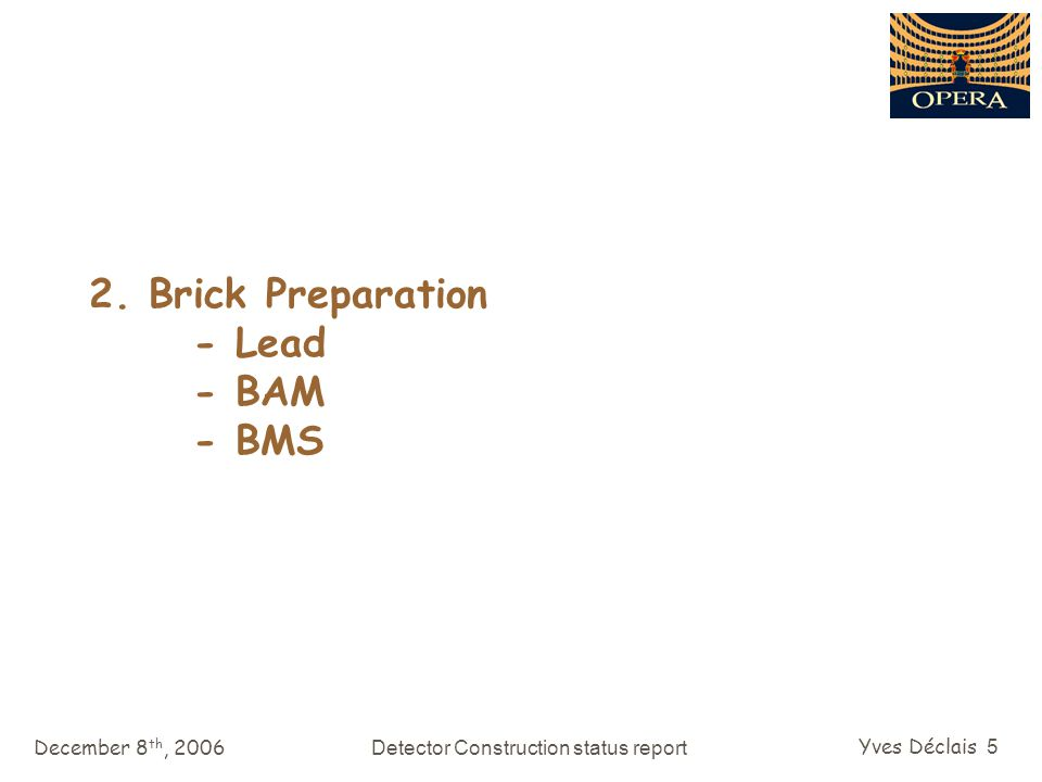 December 8 th, 2006Detector Construction status report Yves Déclais 16 Brick components Lead pallet production BAM fine tuning BAM additional machines Drum filling station BAM Project Status Report S.