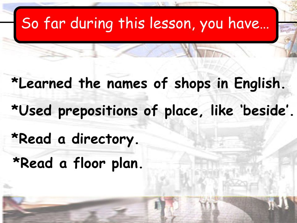 *Read a floor plan. *Learned the names of shops in English. *Used prepositions of place, like 'beside'. *Read a directory. So far during this lesson,