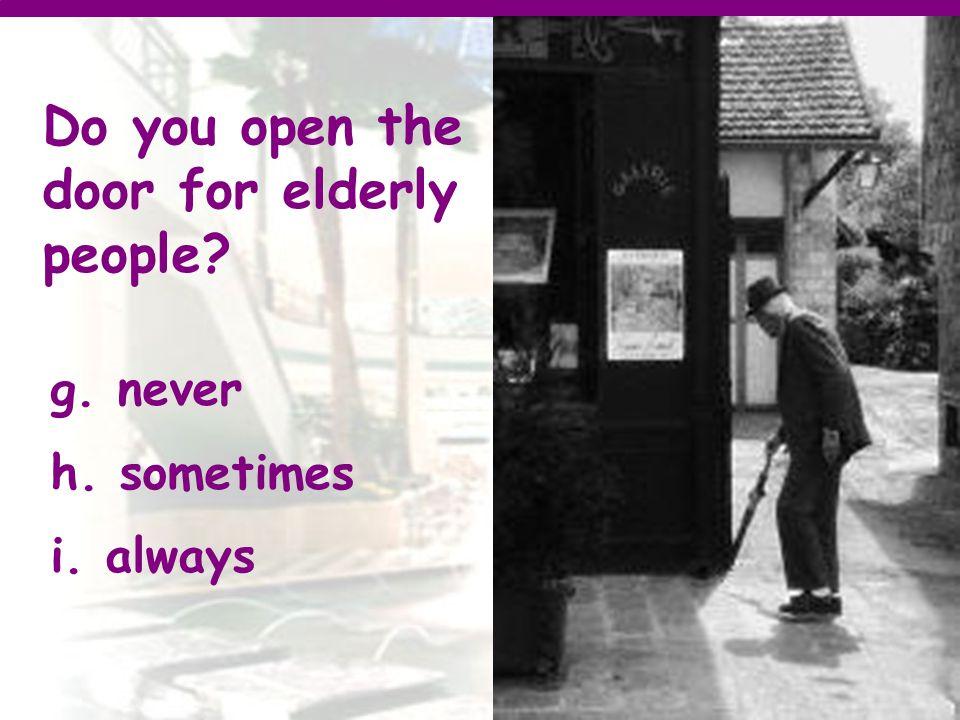 Do you open the door for elderly people g. never h. sometimes i. always