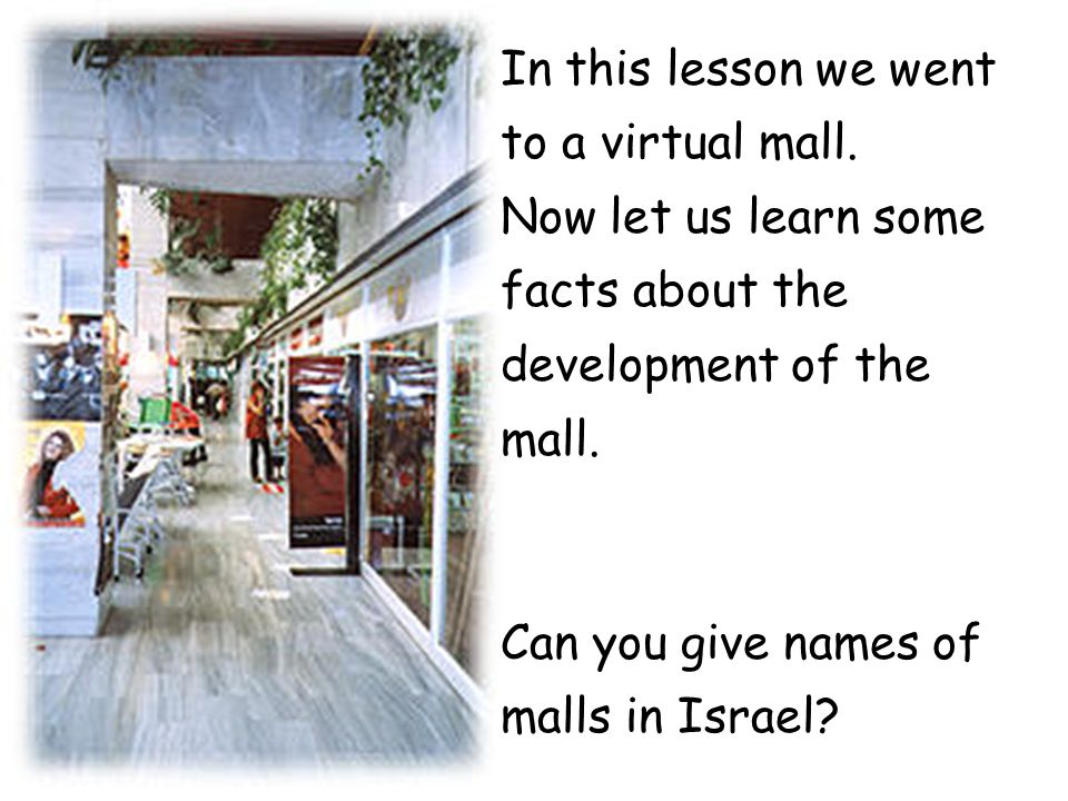In this lesson we went to a virtual mall. Now let us learn some facts about the development of the mall. Can you give names of malls in Israel?