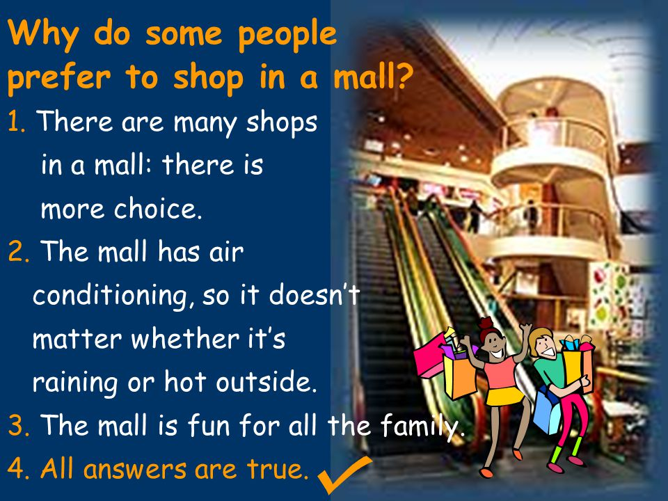 Why do some people prefer to shop in a mall? 1. There are many shops in a mall: there is more choice. 2. The mall has air conditioning, so it doesn't