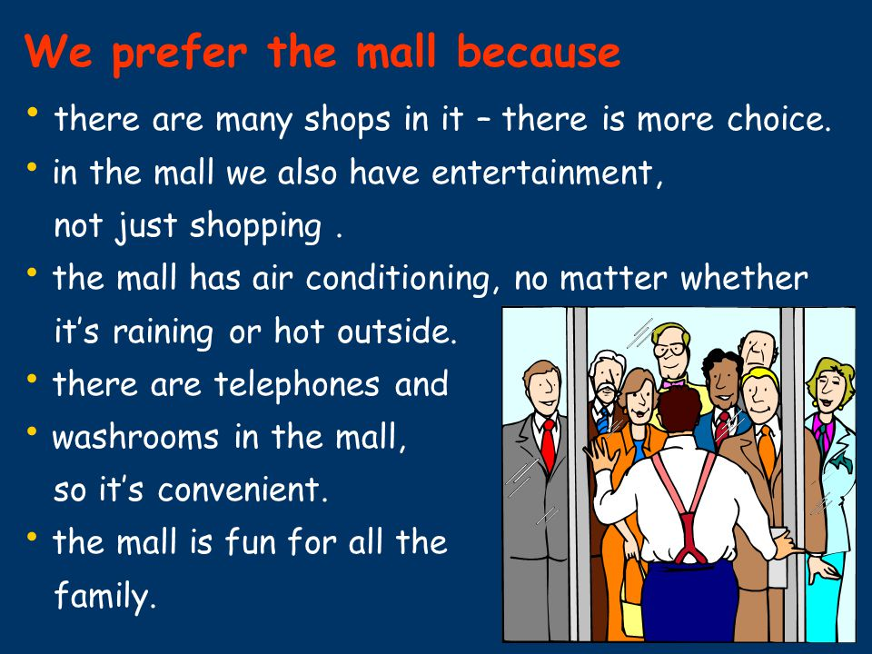 We prefer the mall because there are many shops in it – there is more choice. in the mall we also have entertainment, not just shopping. the mall has
