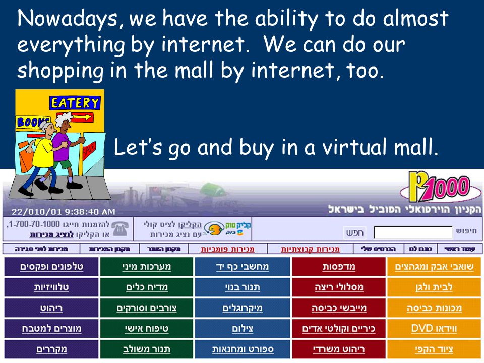 Nowadays, we have the ability to do almost everything by internet. We can do our shopping in the mall by internet, too. Let's go and buy in a virtual