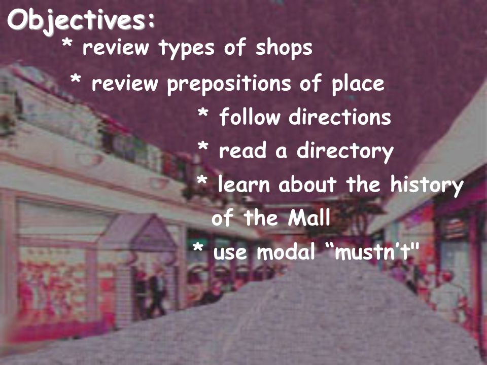 Objectives: * review types of shops * review prepositions of place * follow directions * read a directory * learn about the history of the Mall * use modal mustn't