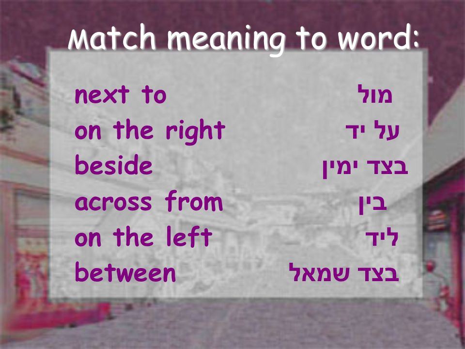 next to מול on the right על יד beside בצד ימין across from בין on the left ליד between בצד שמאל M atch meaning to word: