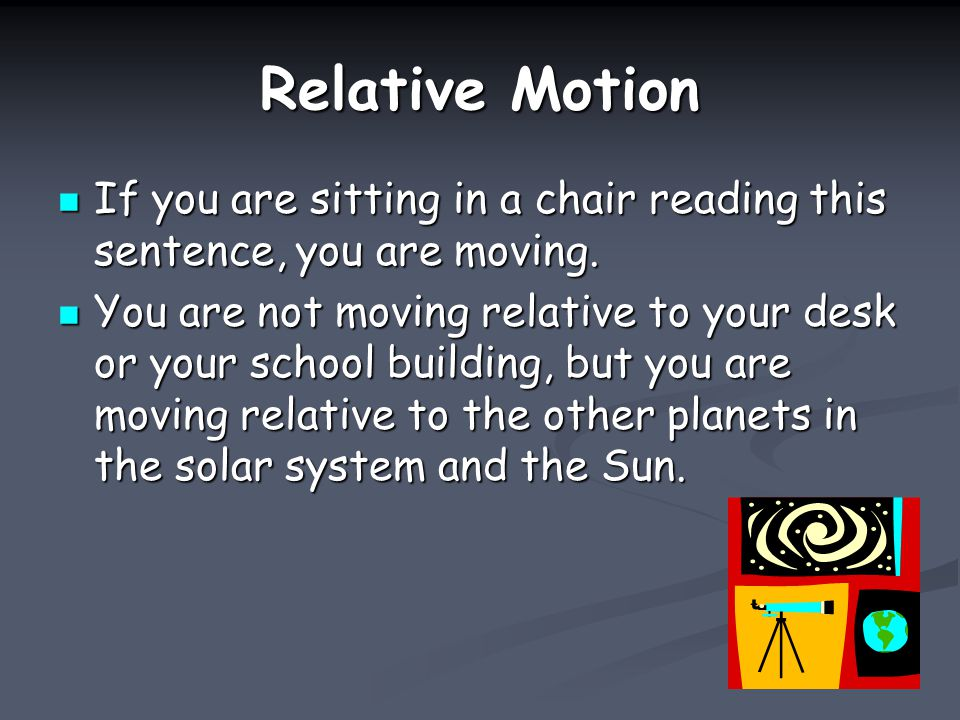 Motion Motion Change in position in relation to a reference point.
