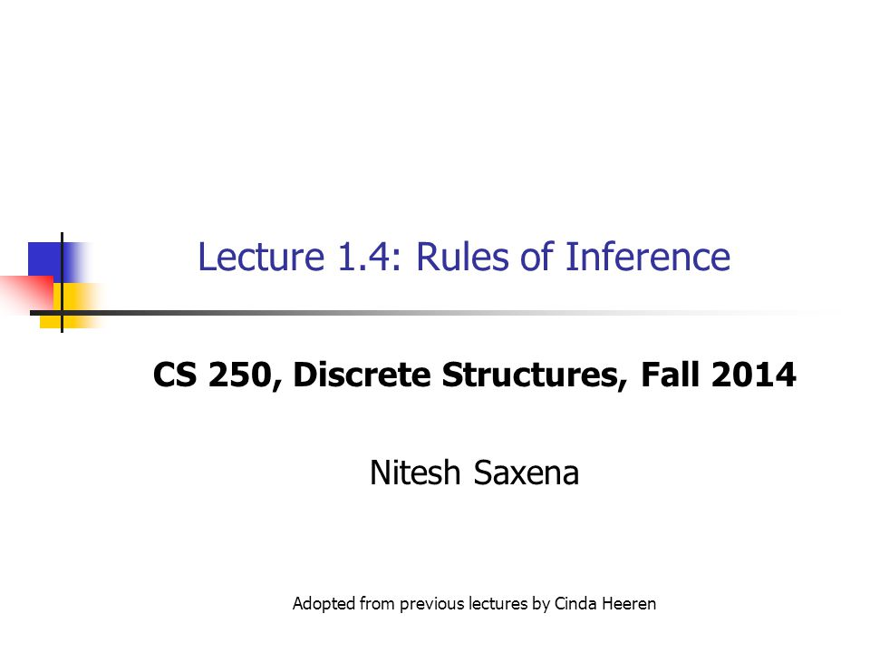 Lecture 1.4: Rules of Inference CS 250, Discrete Structures, Fall 2014 Nitesh Saxena Adopted from previous lectures by Cinda Heeren