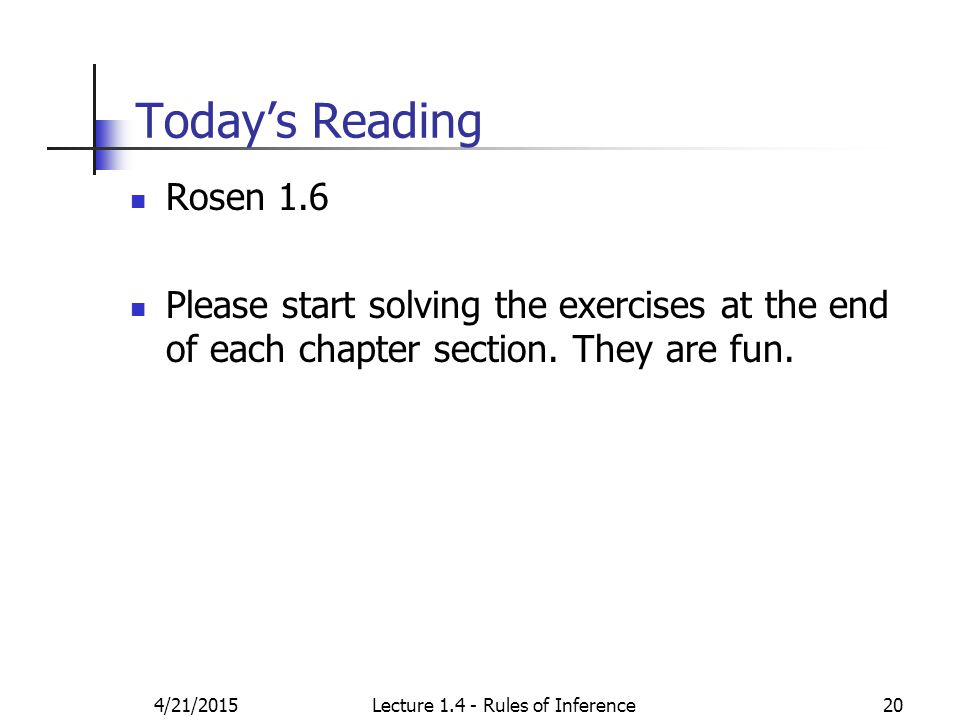 4/21/2015Lecture 1.4 - Rules of Inference20 Today's Reading Rosen 1.6 Please start solving the exercises at the end of each chapter section. They are