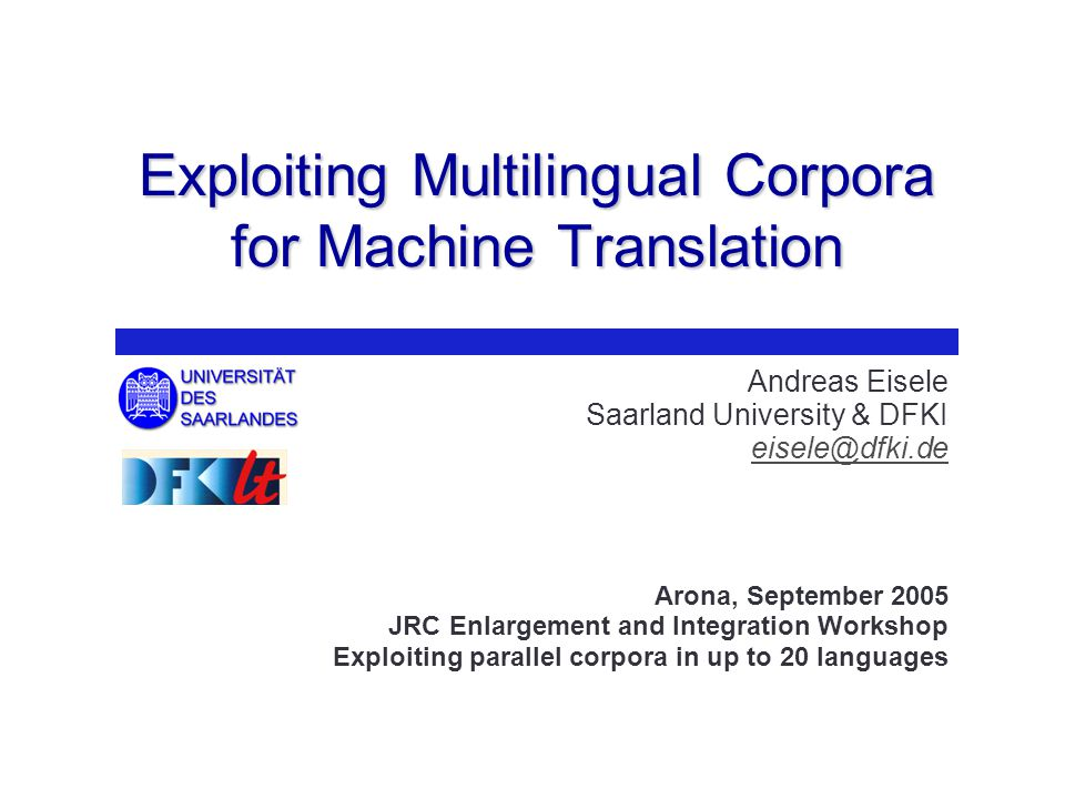 Exploiting Multilingual Corpora for Machine Translation Andreas Eisele Saarland University & DFKI eisele@dfki.de Arona, September 2005 JRC Enlargement and Integration Workshop Exploiting parallel corpora in up to 20 languages