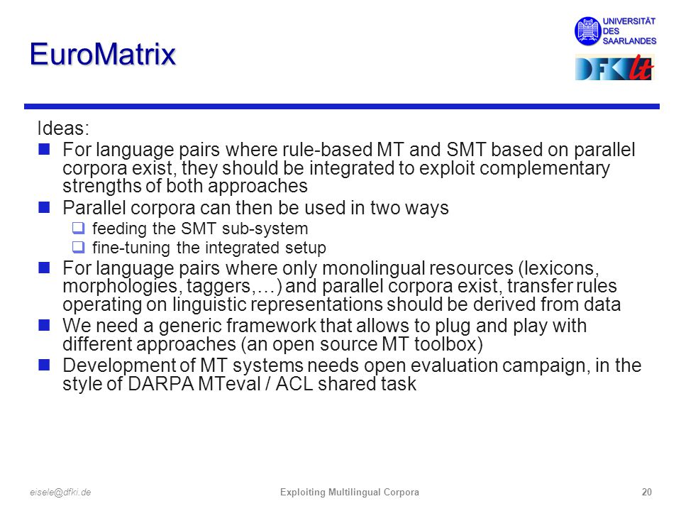 Exploiting Multilingual Corpora20eisele@dfki.de EuroMatrix Ideas: nFor language pairs where rule-based MT and SMT based on parallel corpora exist, they should be integrated to exploit complementary strengths of both approaches nParallel corpora can then be used in two ways qfeeding the SMT sub-system qfine-tuning the integrated setup nFor language pairs where only monolingual resources (lexicons, morphologies, taggers,…) and parallel corpora exist, transfer rules operating on linguistic representations should be derived from data nWe need a generic framework that allows to plug and play with different approaches (an open source MT toolbox) nDevelopment of MT systems needs open evaluation campaign, in the style of DARPA MTeval / ACL shared task