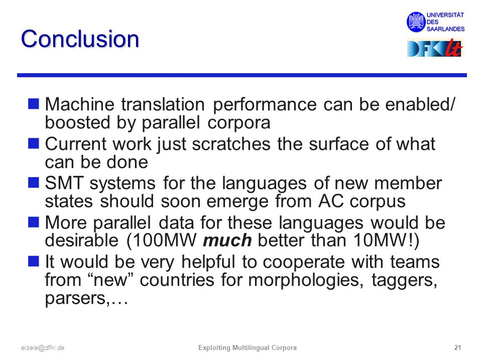 Exploiting Multilingual Corpora21eisele@dfki.de Conclusion nMachine translation performance can be enabled/ boosted by parallel corpora nCurrent work just scratches the surface of what can be done nSMT systems for the languages of new member states should soon emerge from AC corpus nMore parallel data for these languages would be desirable (100MW much better than 10MW!) nIt would be very helpful to cooperate with teams from new countries for morphologies, taggers, parsers,…