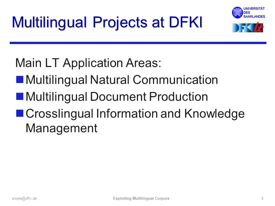 Exploiting Multilingual Corpora3eisele@dfki.de Multilingual Projects at DFKI Main LT Application Areas: nMultilingual Natural Communication nMultilingual Document Production nCrosslingual Information and Knowledge Management