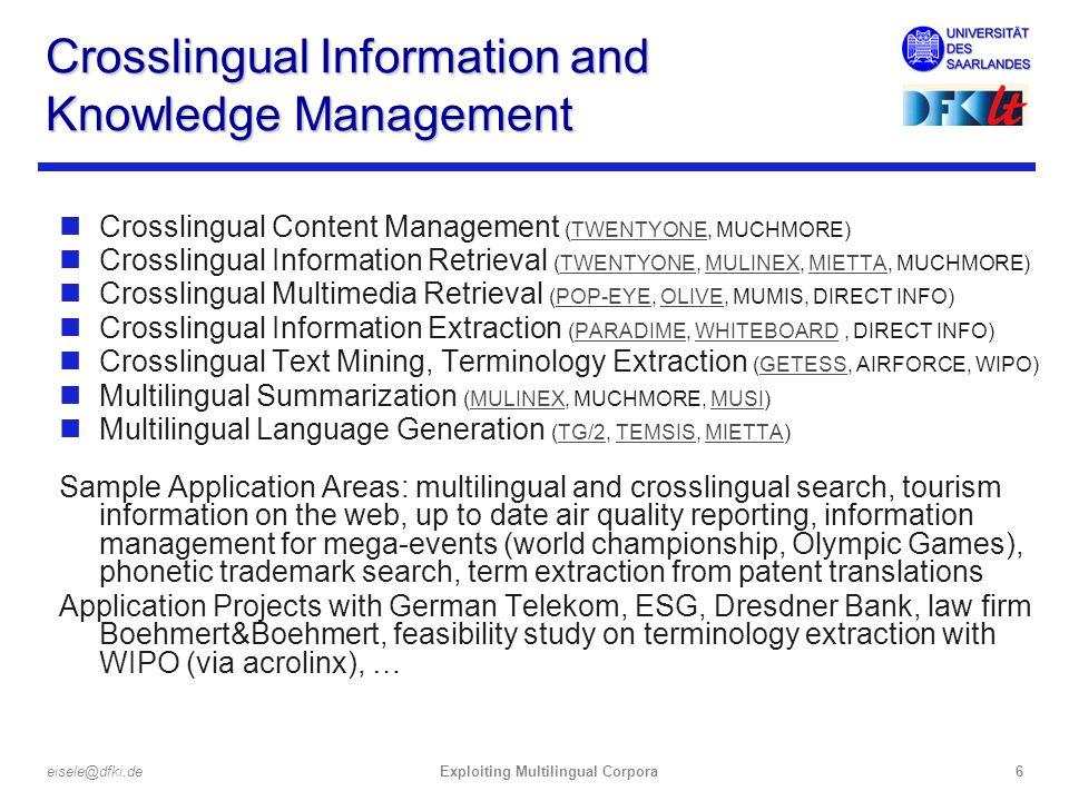 Exploiting Multilingual Corpora6eisele@dfki.de Crosslingual Information and Knowledge Management nCrosslingual Content Management (TWENTYONE, MUCHMORE)TWENTYONE nCrosslingual Information Retrieval (TWENTYONE, MULINEX, MIETTA, MUCHMORE)TWENTYONEMULINEXMIETTA nCrosslingual Multimedia Retrieval (POP-EYE, OLIVE, MUMIS, DIRECT INFO)POP-EYEOLIVE nCrosslingual Information Extraction (PARADIME, WHITEBOARD, DIRECT INFO)PARADIMEWHITEBOARD nCrosslingual Text Mining, Terminology Extraction (GETESS, AIRFORCE, WIPO)GETESS nMultilingual Summarization (MULINEX, MUCHMORE, MUSI)MULINEXMUSI nMultilingual Language Generation (TG/2, TEMSIS, MIETTA)TG/2TEMSISMIETTA Sample Application Areas: multilingual and crosslingual search, tourism information on the web, up to date air quality reporting, information management for mega-events (world championship, Olympic Games), phonetic trademark search, term extraction from patent translations Application Projects with German Telekom, ESG, Dresdner Bank, law firm Boehmert&Boehmert, feasibility study on terminology extraction with WIPO (via acrolinx), …