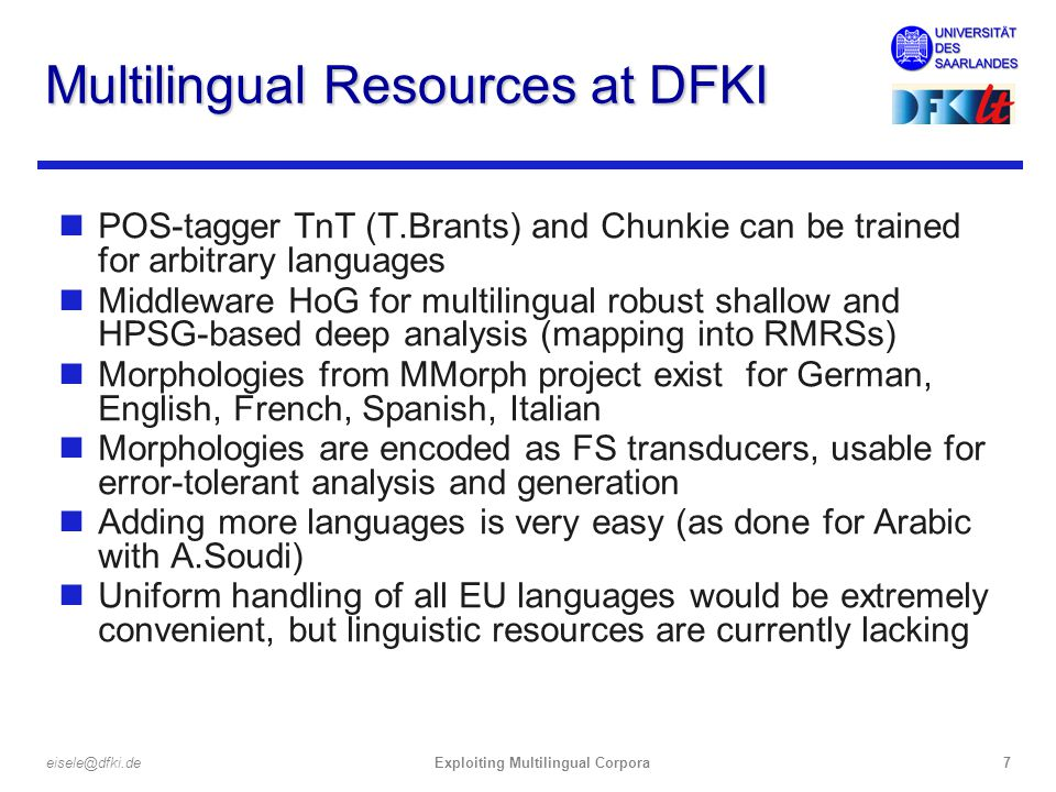 Exploiting Multilingual Corpora7eisele@dfki.de Multilingual Resources at DFKI nPOS-tagger TnT (T.Brants) and Chunkie can be trained for arbitrary languages nMiddleware HoG for multilingual robust shallow and HPSG-based deep analysis (mapping into RMRSs) nMorphologies from MMorph project exist for German, English, French, Spanish, Italian nMorphologies are encoded as FS transducers, usable for error-tolerant analysis and generation nAdding more languages is very easy (as done for Arabic with A.Soudi) nUniform handling of all EU languages would be extremely convenient, but linguistic resources are currently lacking