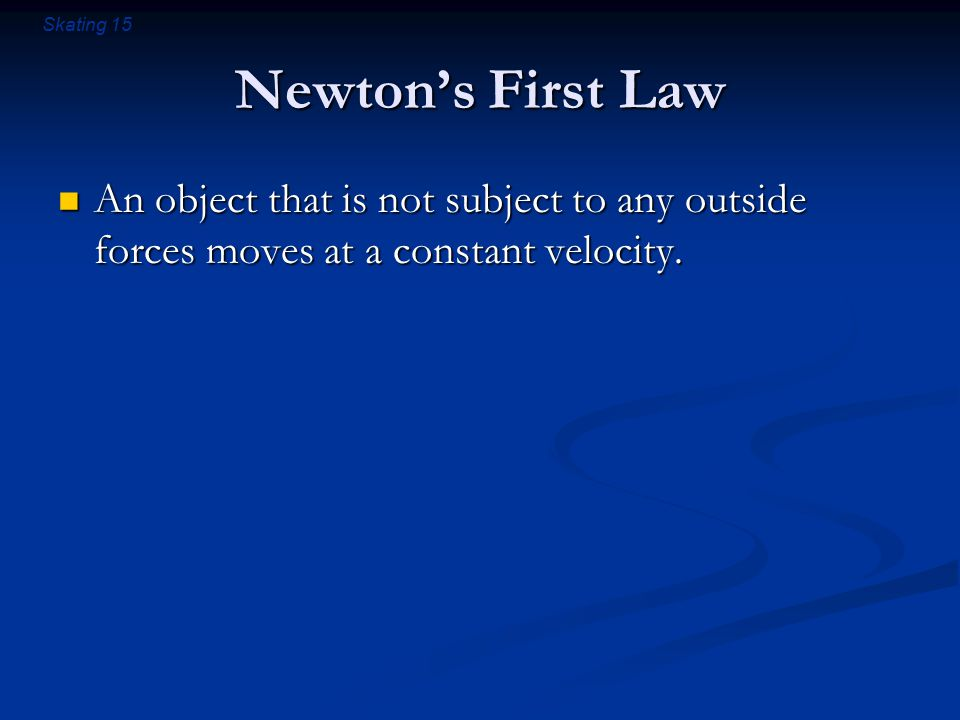 Skating 15 Newton's First Law An object that is not subject to any outside forces moves at a constant velocity.