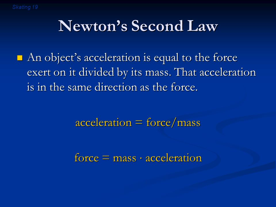 Skating 19 Newton's Second Law An object's acceleration is equal to the force exert on it divided by its mass.