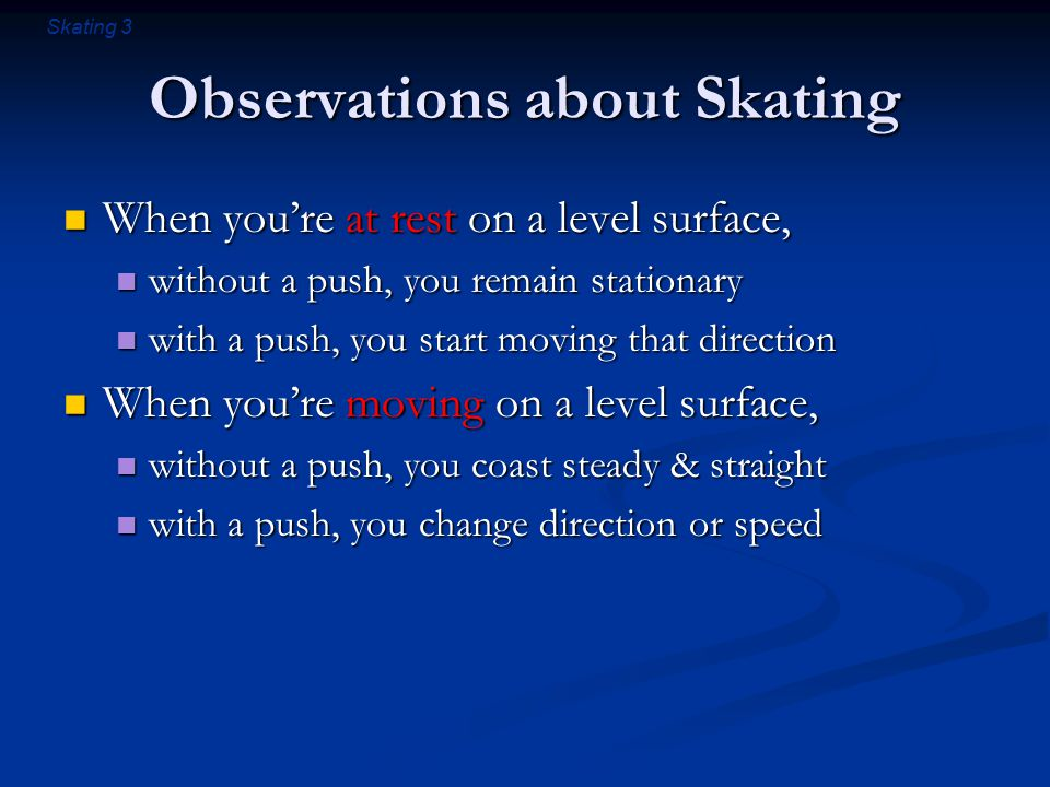 Skating 3 Observations about Skating When you're at rest on a level surface, When you're at rest on a level surface, without a push, you remain stationary without a push, you remain stationary with a push, you start moving that direction with a push, you start moving that direction When you're moving on a level surface, When you're moving on a level surface, without a push, you coast steady & straight without a push, you coast steady & straight with a push, you change direction or speed with a push, you change direction or speed