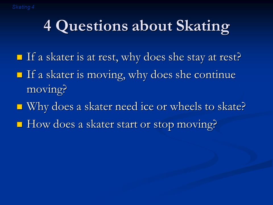 Skating 4 4 Questions about Skating If a skater is at rest, why does she stay at rest.
