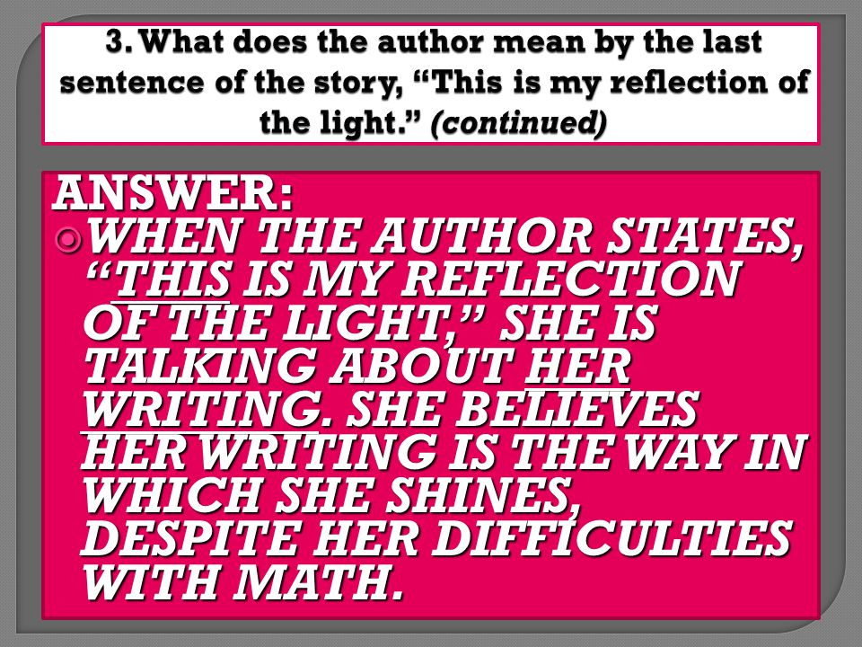 ANSWER:  WHEN THE AUTHOR STATES, THIS IS MY REFLECTION OF THE LIGHT, SHE IS TALKING ABOUT HER WRITING.
