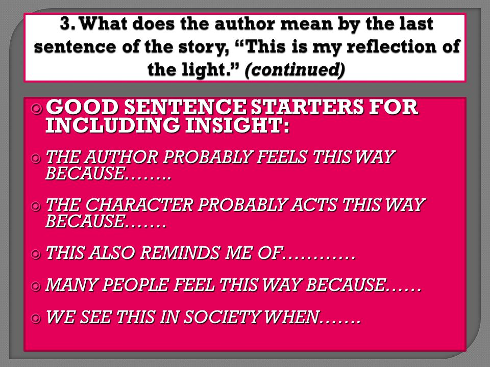  GOOD SENTENCE STARTERS FOR INCLUDING INSIGHT:  THE AUTHOR PROBABLY FEELS THIS WAY BECAUSE……..