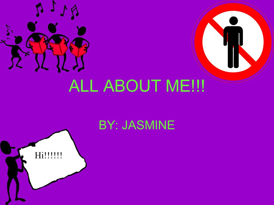ALL ABOUT ME!!! BY: JASMINE Hi!!!!!!