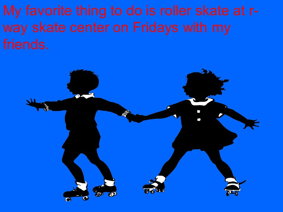 My favorite thing to do is roller skate at r- way skate center on Fridays with my friends.