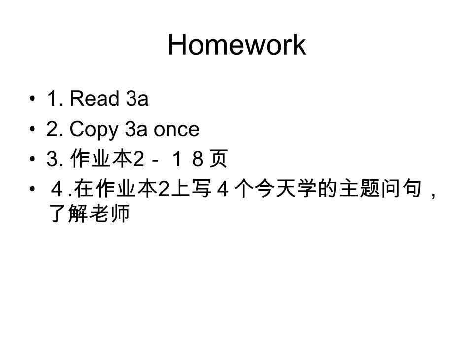 Homework 1. Read 3a 2. Copy 3a once 3. 作业本 2 -18页 4. 在作业本 2 上写4个今天学的主题问句, 了解老师