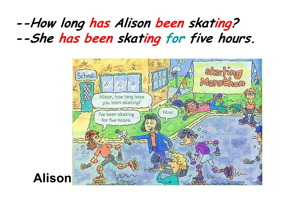 --How long has Alison been skating --She has been skating for five hours. Alison