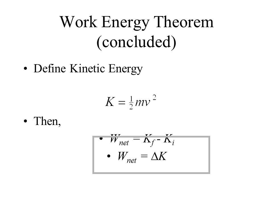Work Energy Theorem (concluded) Define Kinetic Energy Then, W net = K f - K i W net =  K